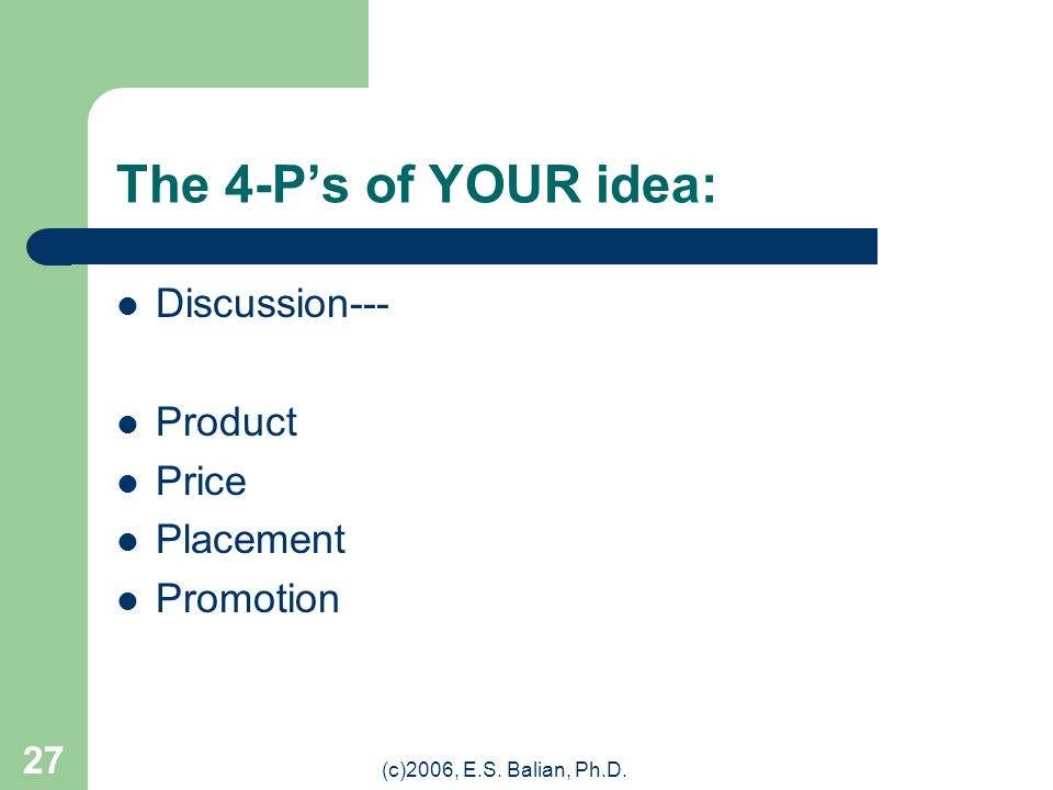 (c)2006, E.S. Balian, Ph.D. 26 The 4-P's at Starbucks: Let's Discuss: PRODUCT PRICE PLACEMENT PROMOTION (Courtesy: Starbucks)