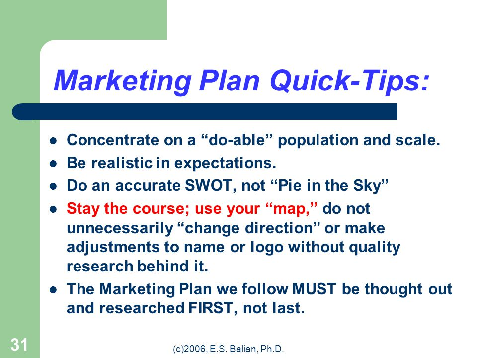 (c)2006, E.S. Balian, Ph.D. 30 The MARKETING PLAN Takes into Account: WHO we are trying to reach (Target Market) HOW we want to reach them WHERE the p