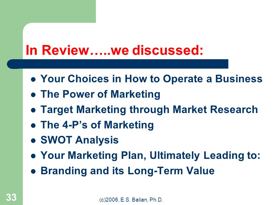 (c)2006, E.S. Balian, Ph.D. 32 Back to Where We Started in Today's Presentation: Branding! The sum of your 4-P's and your Marketing Plan will ultimate