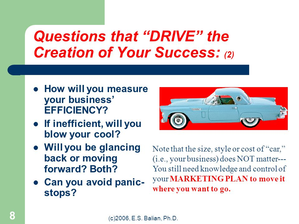 """(c)2006, E.S. Balian, Ph.D. 7 Questions that """"DRIVE"""" the Creation of Your Success: (1) WHAT are you driving? WHERE are you going? HOW and WHEN are you"""