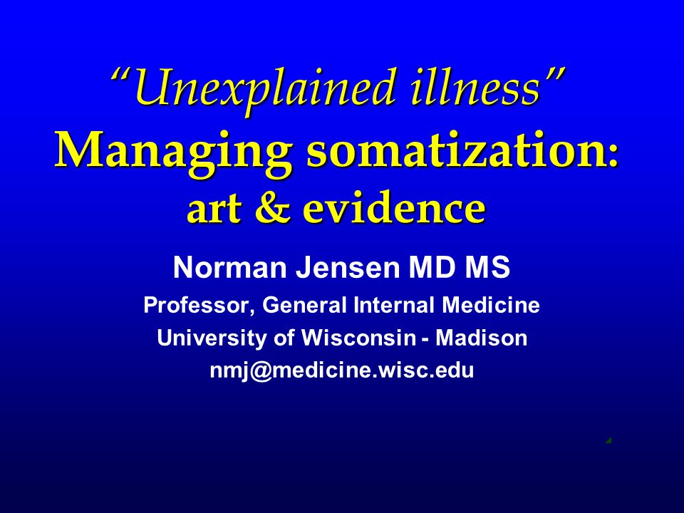 """Unexplained illness"" Managing somatization : art & evidence Norman Jensen MD MS Professor, General Internal Medicine University of Wisconsin - Madiso"