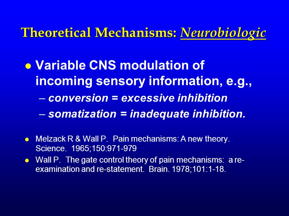 Theoretical Mechanisms: Neurobiologic l l Variable CNS modulation of incoming sensory information, e.g., – –conversion = excessive inhibition – –somat