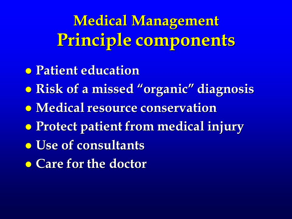 "Medical Management Principle components l Patient education l Risk of a missed ""organic"" diagnosis l Medical resource conservation l Protect patient f"