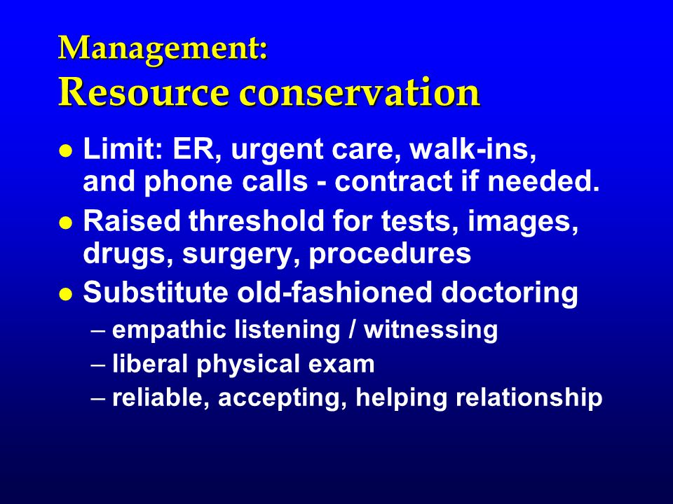 Management: Resource conservation l l Limit: ER, urgent care, walk-ins, and phone calls - contract if needed.