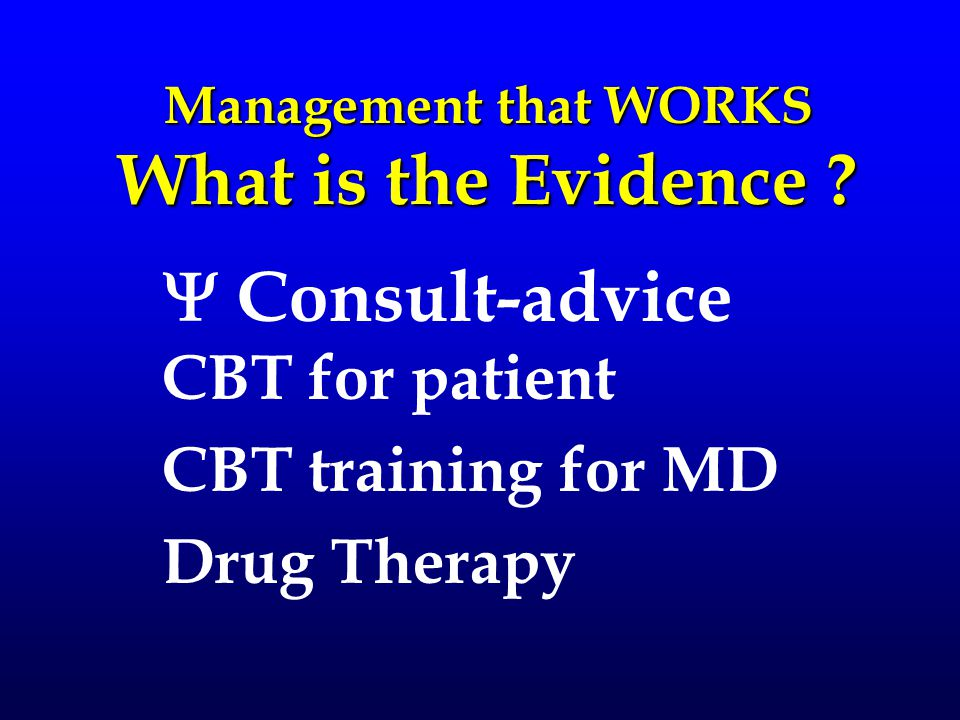 Management that WORKS What is the Evidence ?  Consult-advice CBT for patient CBT training for MD Drug Therapy