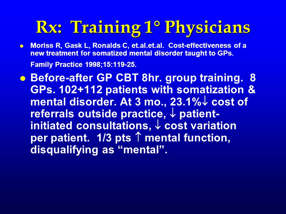 Rx: Training 1  Physicians l l Moriss R, Gask L, Ronalds C, et.al.et.al. Cost-effectiveness of a new treatment for somatized mental disorder taught t