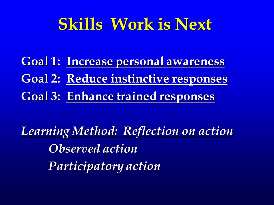 Skills Work is Next Goal 1: Increase personal awareness Goal 2: Reduce instinctive responses Goal 3: Enhance trained responses Learning Method: Reflec