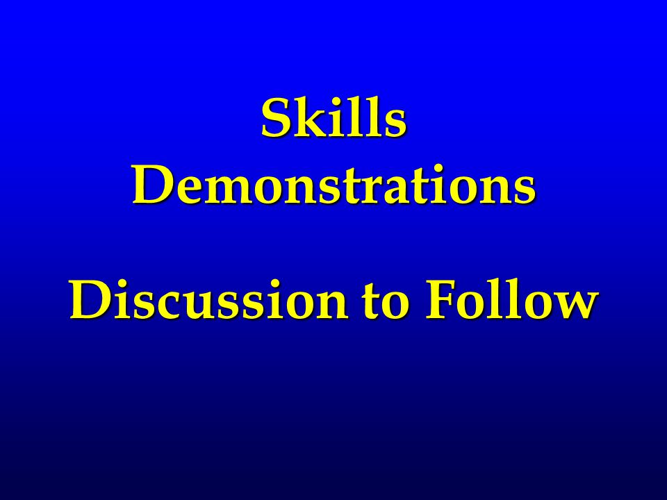 Skills Demonstrations Discussion to Follow