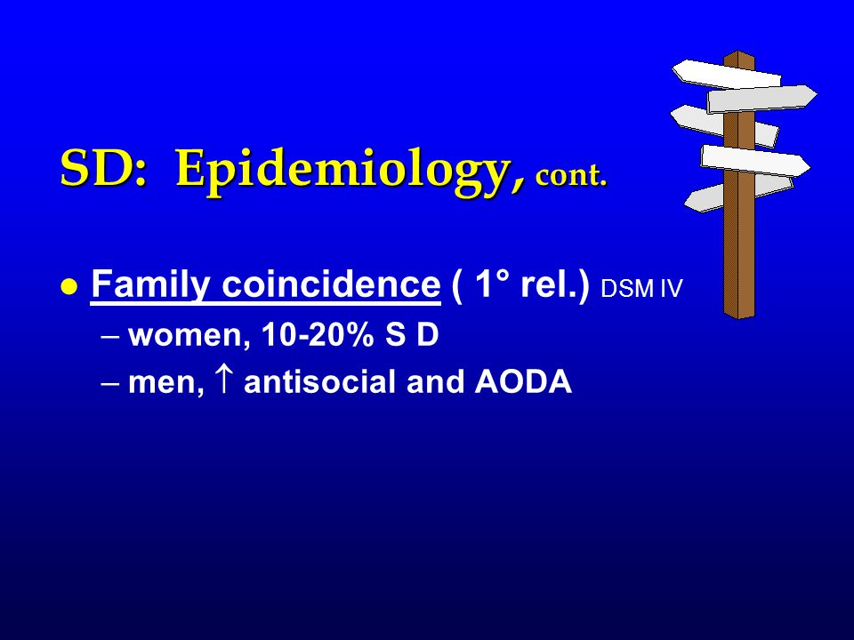SD: Epidemiology, cont. l l Family coincidence ( 1° rel.) DSM IV – –women, 10-20% S D – –men,  antisocial and AODA