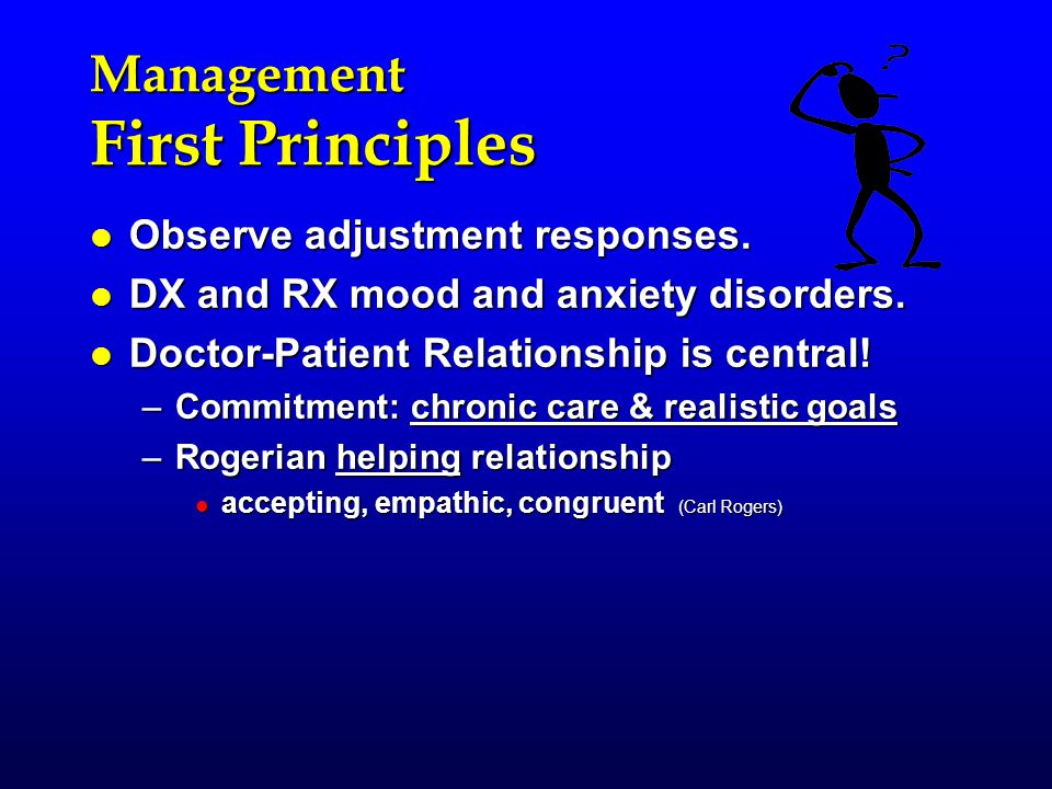 Management First Principles l Observe adjustment responses. l DX and RX mood and anxiety disorders. l Doctor-Patient Relationship is central! –Commitm