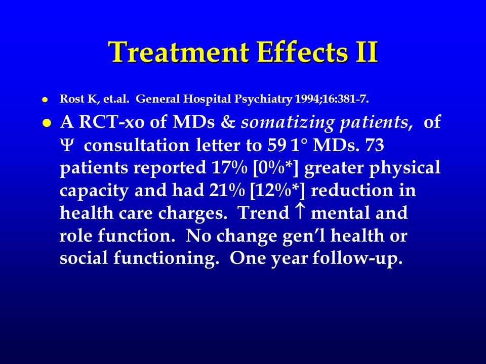 Treatment Effects II l l Rost K, et.al. General Hospital Psychiatry 1994;16:381-7. l l A RCT-xo of MDs & somatizing patients, of  consultation letter