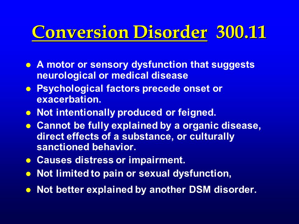 Conversion Disorder 300.11 l l A motor or sensory dysfunction that suggests neurological or medical disease l l Psychological factors precede onset or