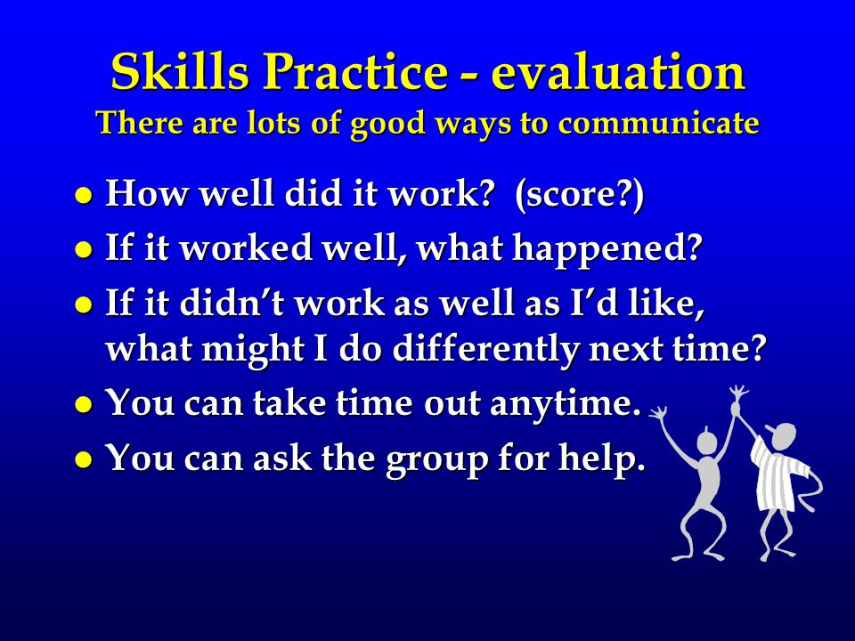 Skills Practice - evaluation There are lots of good ways to communicate l How well did it work? (score?) l If it worked well, what happened? l If it d