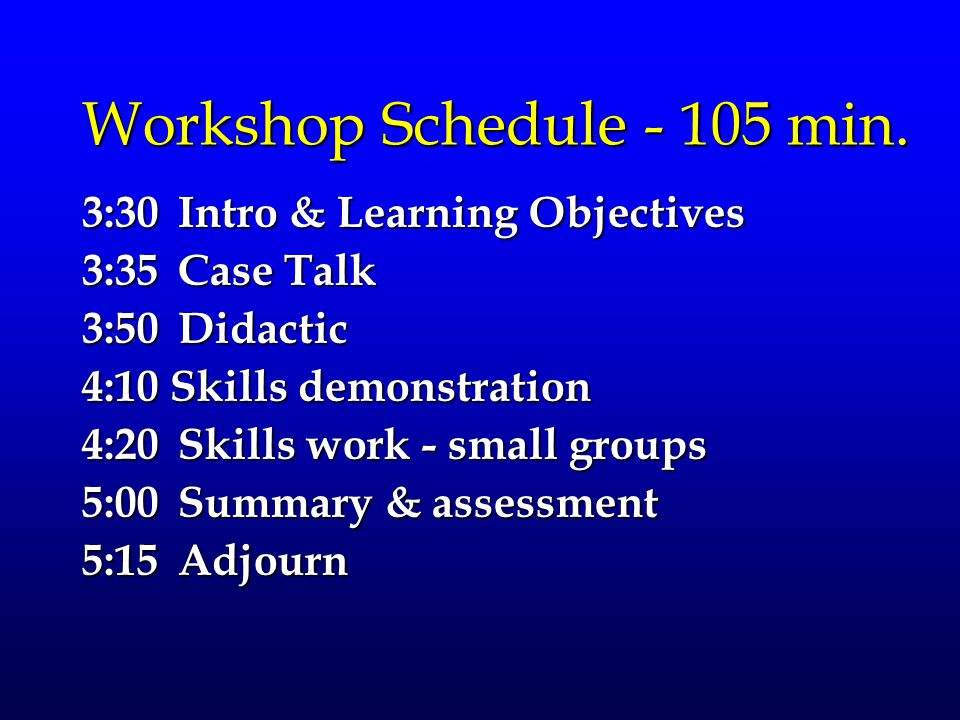 Workshop Schedule - 105 min. 3:30Intro & Learning Objectives 3:35Case Talk 3:50Didactic 4:10 Skills demonstration 4:20 Skills work - small groups 5:00