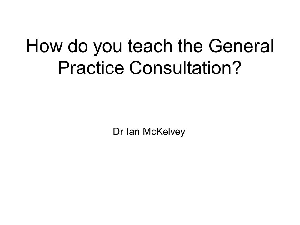 How do you teach the General Practice Consultation? Dr Ian McKelvey