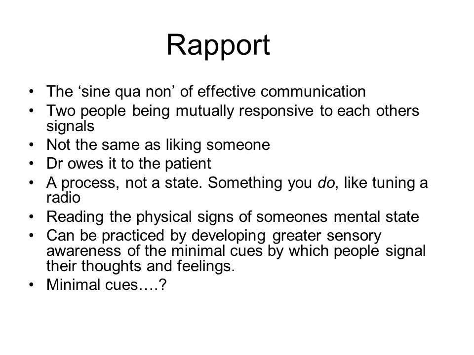 Rapport The 'sine qua non' of effective communication Two people being mutually responsive to each others signals Not the same as liking someone Dr ow