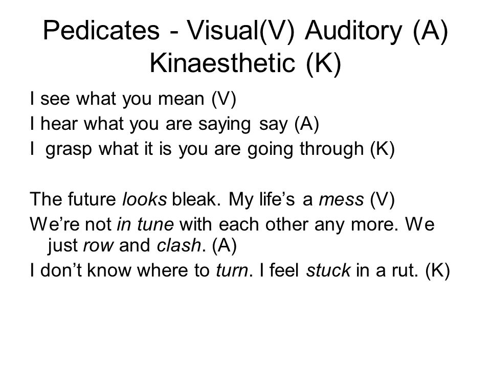 Pedicates - Visual(V) Auditory (A) Kinaesthetic (K) I see what you mean (V) I hear what you are saying say (A) I grasp what it is you are going throug