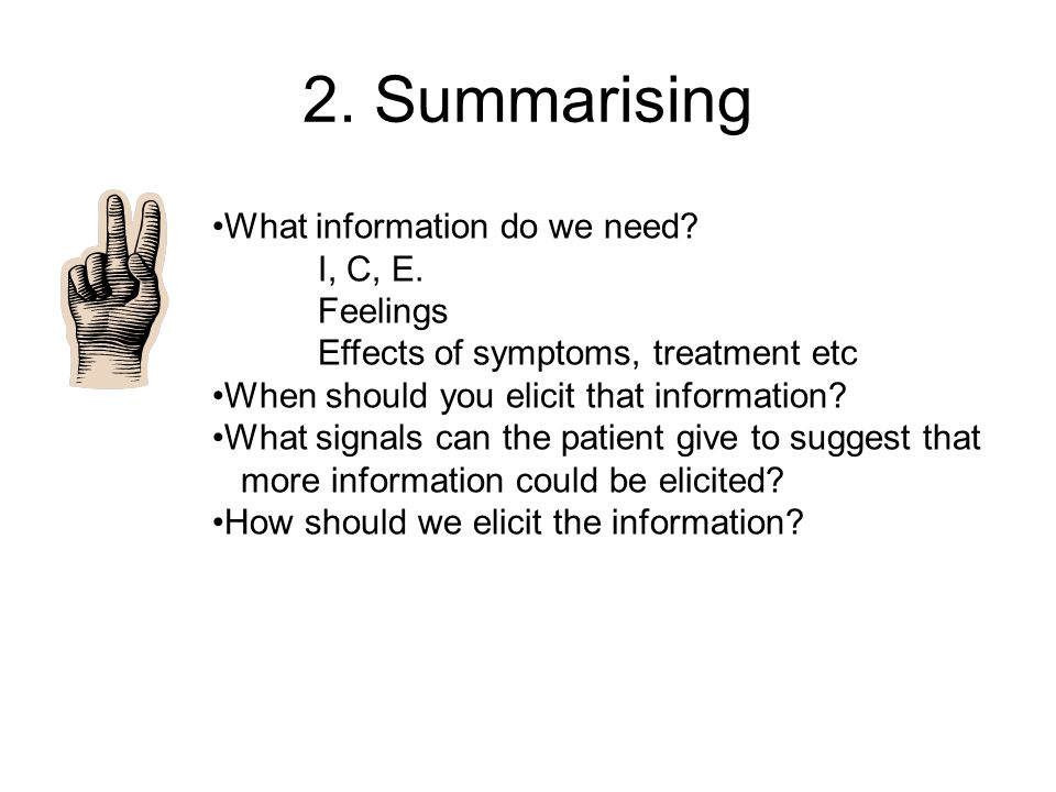 2. Summarising What information do we need? I, C, E. Feelings Effects of symptoms, treatment etc When should you elicit that information? What signals