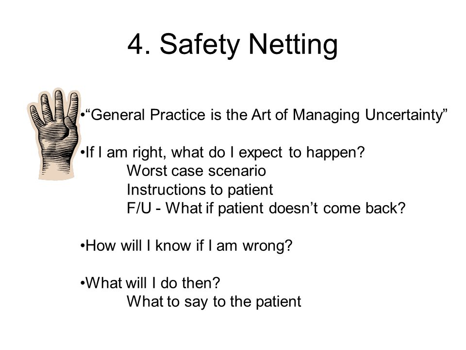 "4. Safety Netting ""General Practice is the Art of Managing Uncertainty"" If I am right, what do I expect to happen? Worst case scenario Instructions to"