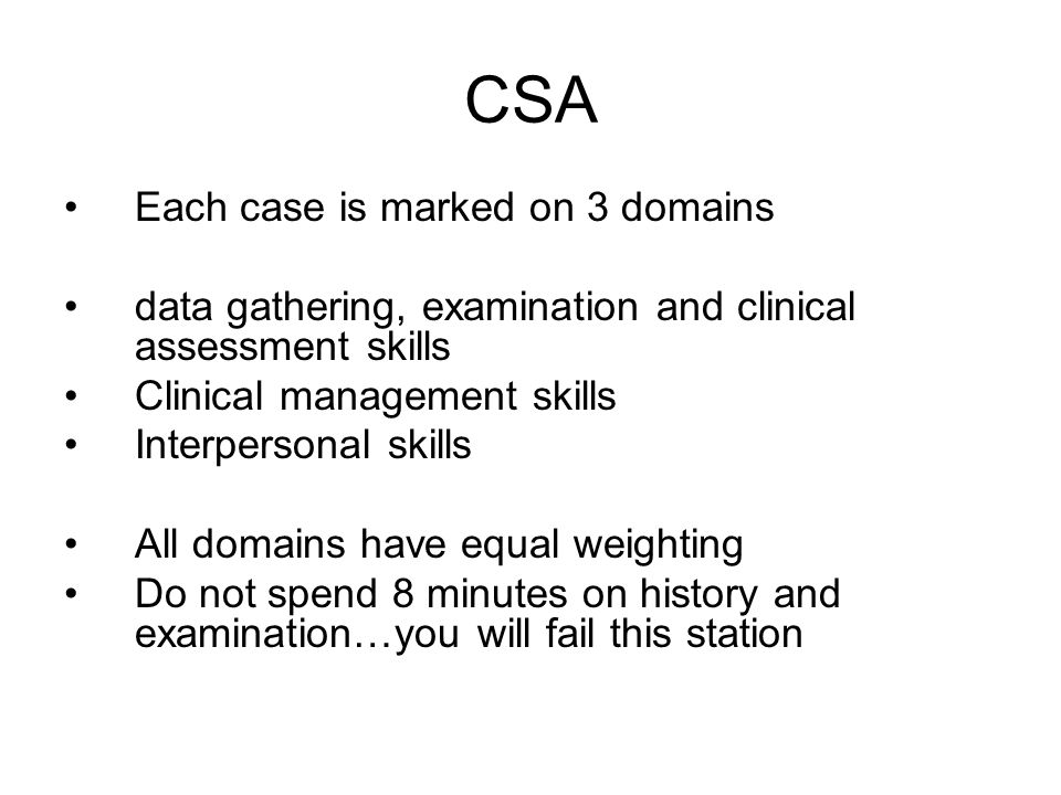 CSA Each case is marked on 3 domains data gathering, examination and clinical assessment skills Clinical management skills Interpersonal skills All do