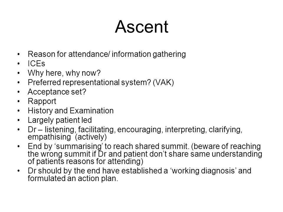 Ascent Reason for attendance/ information gathering ICEs Why here, why now? Preferred representational system? (VAK) Acceptance set? Rapport History a
