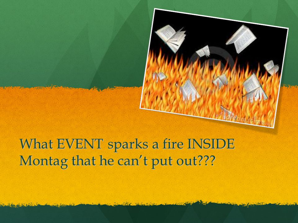 What EVENT sparks a fire INSIDE Montag that he can't put out???