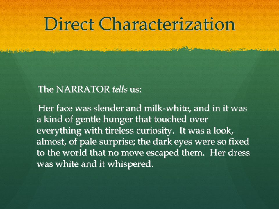 Direct Characterization The NARRATOR tells us: The NARRATOR tells us: Her face was slender and milk-white, and in it was a kind of gentle hunger that