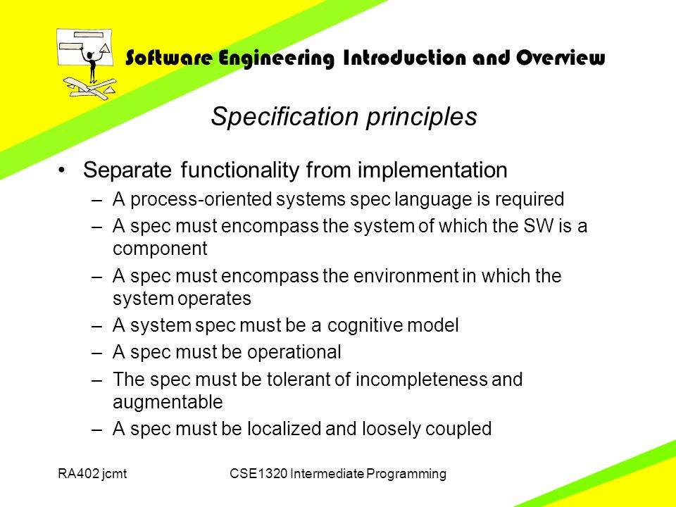 Software Engineering Introduction and Overview RA402 jcmtCSE1320 Intermediate Programming Specification principles Separate functionality from implementation –A process-oriented systems spec language is required –A spec must encompass the system of which the SW is a component –A spec must encompass the environment in which the system operates –A system spec must be a cognitive model –A spec must be operational –The spec must be tolerant of incompleteness and augmentable –A spec must be localized and loosely coupled