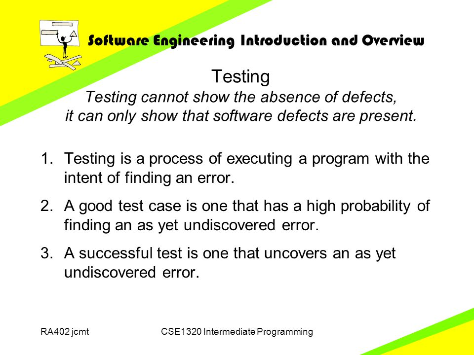 Software Engineering Introduction and Overview RA402 jcmtCSE1320 Intermediate Programming Testing Testing cannot show the absence of defects, it can only show that software defects are present.