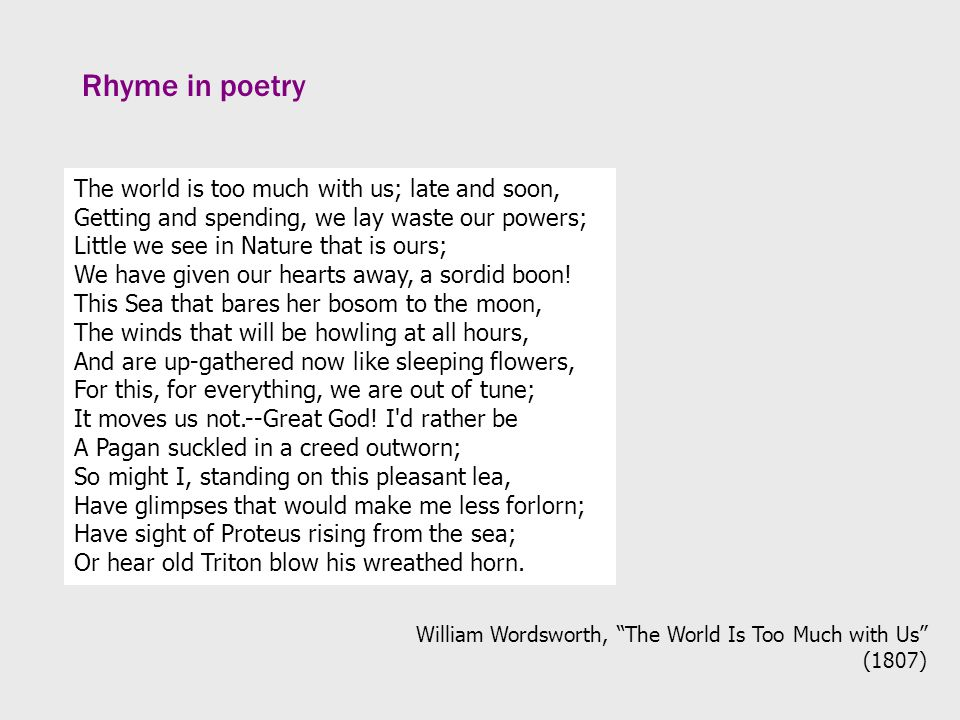 Rhyme in poetry The world is too much with us; late and soon, Getting and spending, we lay waste our powers; Little we see in Nature that is ours; We have given our hearts away, a sordid boon.