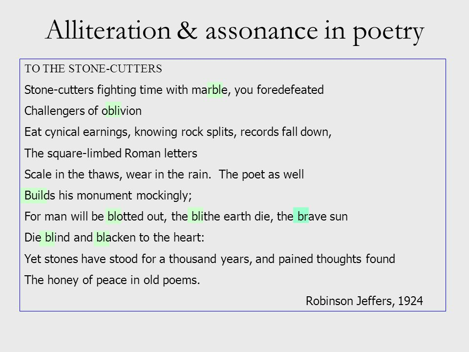 Alliteration & assonance in poetry TO THE STONE-CUTTERS Stone-cutters fighting time with marble, you foredefeated Challengers of oblivion Eat cynical earnings, knowing rock splits, records fall down, The square-limbed Roman letters Scale in the thaws, wear in the rain.