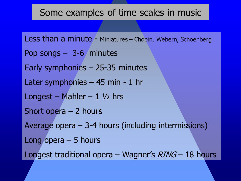 Some examples of time scales in music Less than a minute - Miniatures – Chopin, Webern, Schoenberg Pop songs – 3-6 minutes Early symphonies – 25-35 minutes Later symphonies – 45 min - 1 hr Longest – Mahler – 1 ½ hrs Short opera – 2 hours Average opera – 3-4 hours (including intermissions) Long opera – 5 hours Longest traditional opera – Wagner's RING – 18 hours