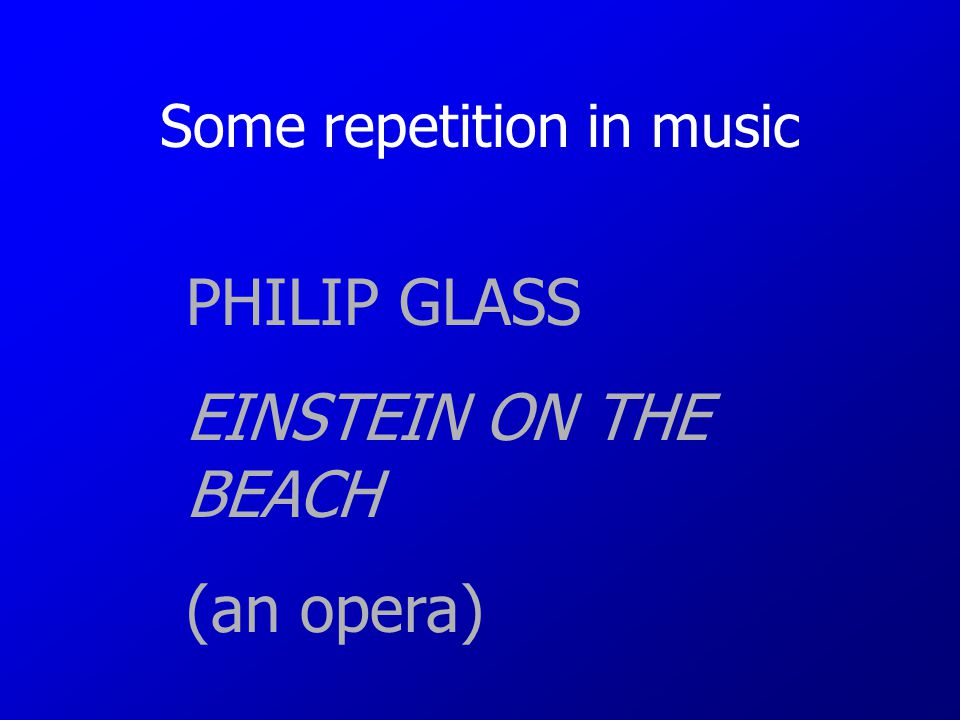 Some repetition in music PHILIP GLASS EINSTEIN ON THE BEACH (an opera)