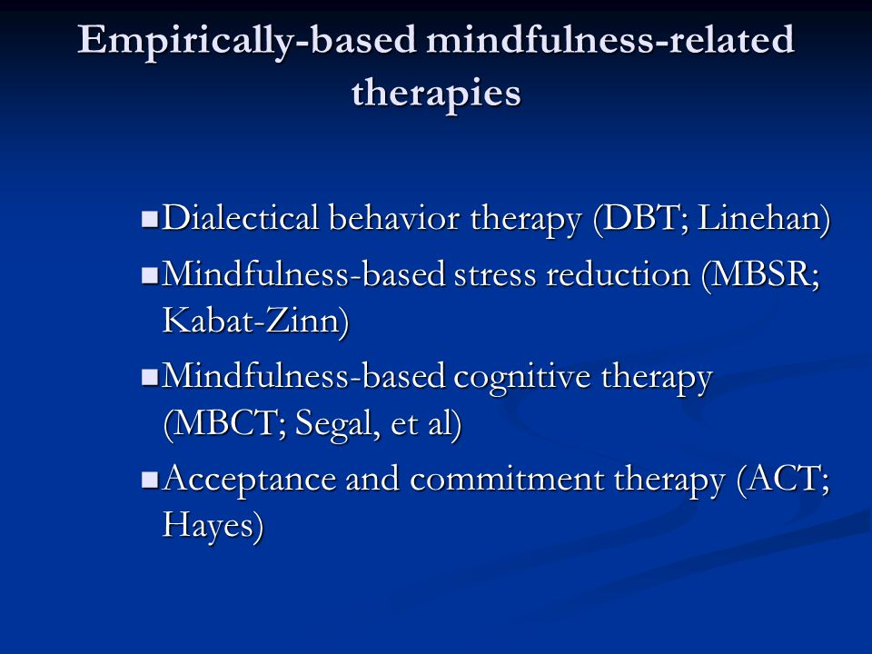 Empirically-based mindfulness-related therapies Dialectical behavior therapy (DBT; Linehan) Dialectical behavior therapy (DBT; Linehan) Mindfulness-based stress reduction (MBSR; Kabat-Zinn) Mindfulness-based stress reduction (MBSR; Kabat-Zinn) Mindfulness-based cognitive therapy (MBCT; Segal, et al) Mindfulness-based cognitive therapy (MBCT; Segal, et al) Acceptance and commitment therapy (ACT; Hayes) Acceptance and commitment therapy (ACT; Hayes)