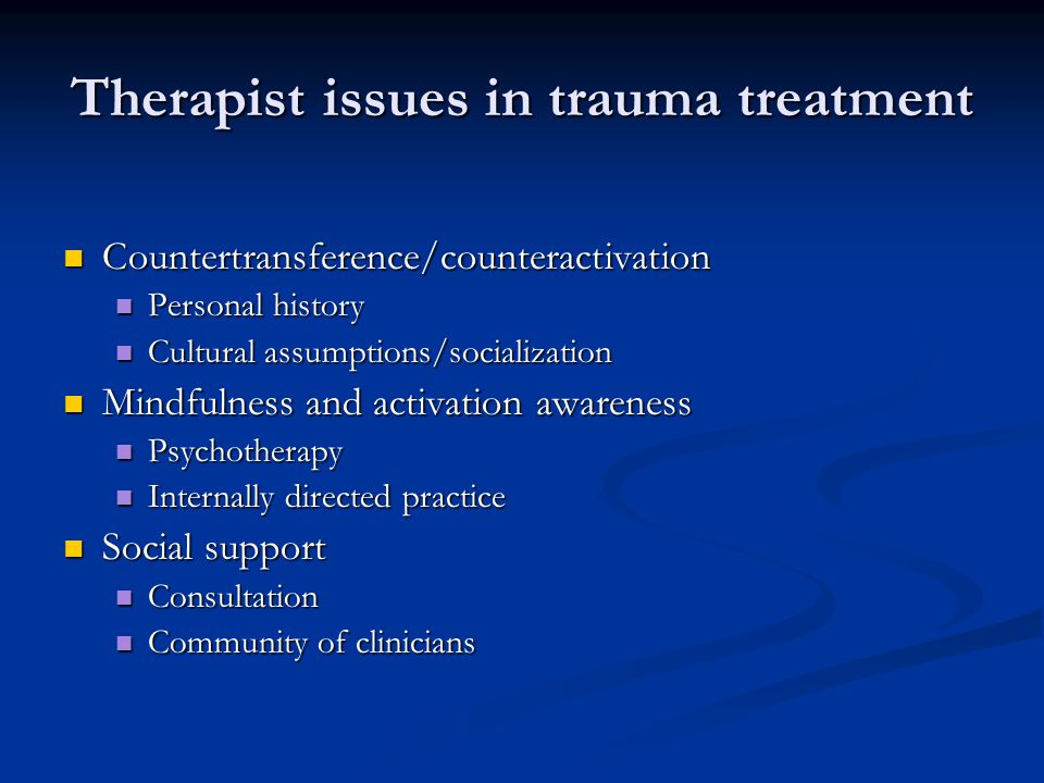 Therapist issues in trauma treatment Countertransference/counteractivation Countertransference/counteractivation Personal history Personal history Cultural assumptions/socialization Cultural assumptions/socialization Mindfulness and activation awareness Mindfulness and activation awareness Psychotherapy Psychotherapy Internally directed practice Internally directed practice Social support Social support Consultation Consultation Community of clinicians Community of clinicians
