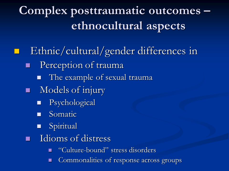 Complex posttraumatic outcomes – ethnocultural aspects Ethnic/cultural/gender differences in Ethnic/cultural/gender differences in Perception of trauma Perception of trauma The example of sexual trauma The example of sexual trauma Models of injury Models of injury Psychological Psychological Somatic Somatic Spiritual Spiritual Idioms of distress Idioms of distress Culture-bound stress disorders Culture-bound stress disorders Commonalities of response across groups Commonalities of response across groups