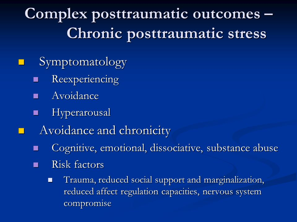 Complex posttraumatic outcomes – Chronic posttraumatic stress Symptomatology Symptomatology Reexperiencing Reexperiencing Avoidance Avoidance Hyperarousal Hyperarousal Avoidance and chronicity Avoidance and chronicity Cognitive, emotional, dissociative, substance abuse Cognitive, emotional, dissociative, substance abuse Risk factors Risk factors Trauma, reduced social support and marginalization, reduced affect regulation capacities, nervous system compromise Trauma, reduced social support and marginalization, reduced affect regulation capacities, nervous system compromise