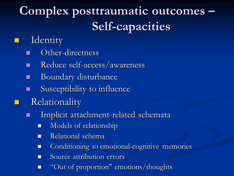Complex posttraumatic outcomes – Self-capacities Affect regulation Affect regulation Underdevelopment in the context of maltreatment Underdevelopment in the context of maltreatment Modulation versus tolerance Modulation versus tolerance The imbalance between level of triggerable distress and affect regulation capacity The imbalance between level of triggerable distress and affect regulation capacity The avoidance triad: Substance abuse, dissociation, and tension-reduction The avoidance triad: Substance abuse, dissociation, and tension-reduction Cluster B personality disorders Cluster B personality disorders Psychosis Psychosis As a feature of posttraumatic stress As a feature of posttraumatic stress As a feature of disturbed self-capacities As a feature of disturbed self-capacities