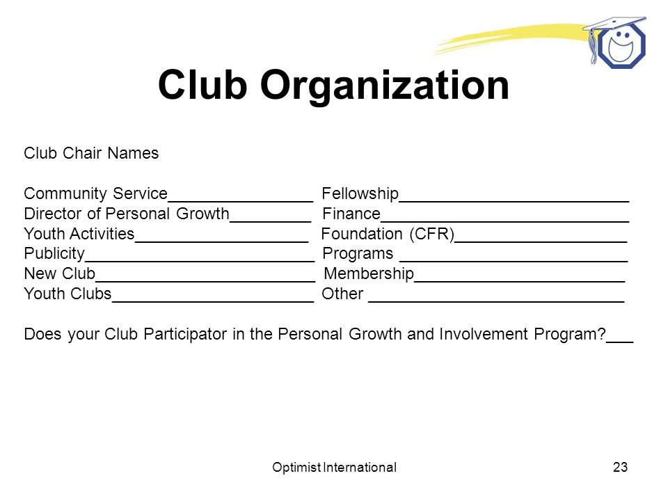 Optimist International22 Club Information Number of members ______________Club Incorporation number ________________ Day and Time of Meetings _________ Frequency of Club bulletin _________________ Annual Dues ____________________ Are club Bylaws available _________________ New Member Initiation Fee _________ When were Club policies last updated ______ Has Budget been approved _________ US Clubs-When will IRS form 990 be filed ___