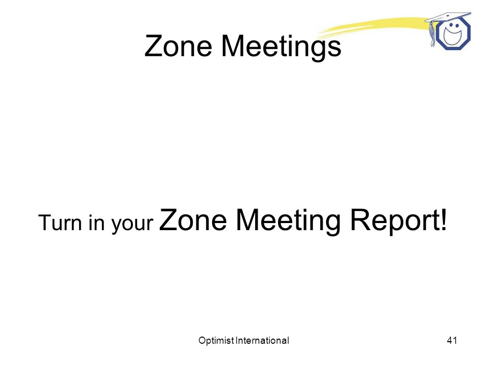 Optimist International40 Zone Meetings Make leaders feel welcome and valued Recognize accomplishments of others Be friendly Be supportive Be optimistic
