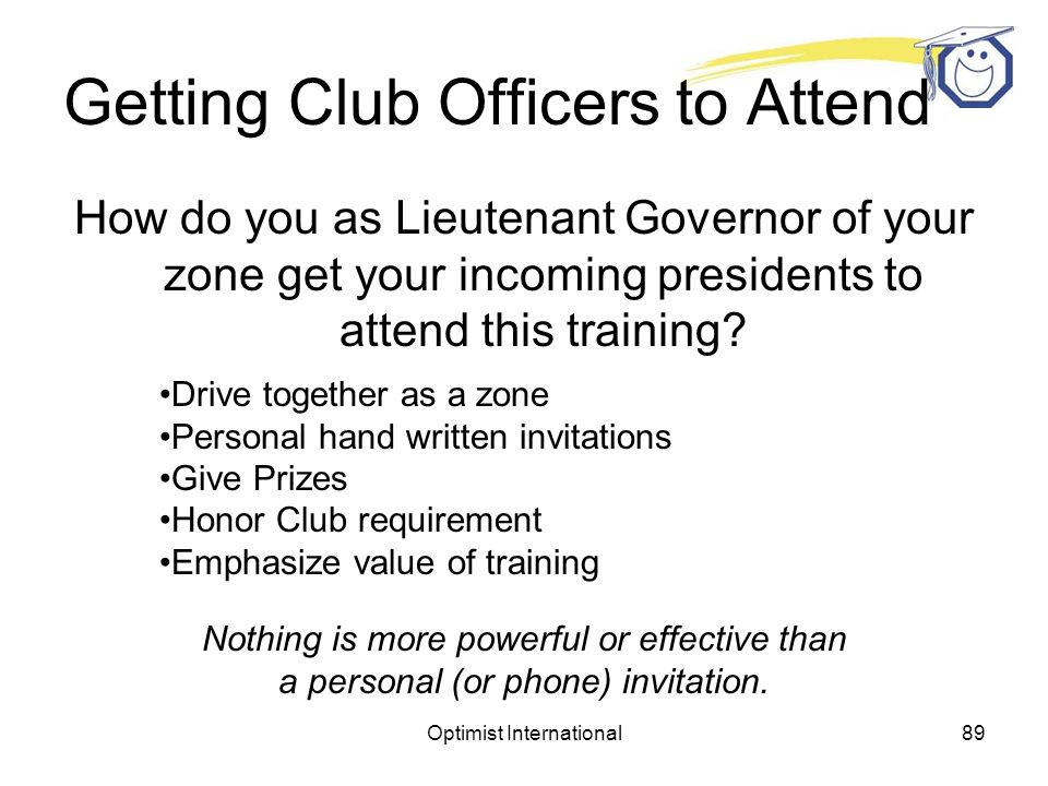 Optimist International88 Getting Club Officers to Attend How do you as Lieutenant Governor of your zone get your incoming presidents to attend this training