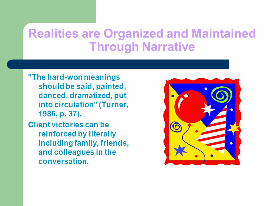 Realities are Organized and Maintained Through Narrative The hard-won meanings should be said, painted, danced, dramatized, put into circulation (Turner, 1986, p.