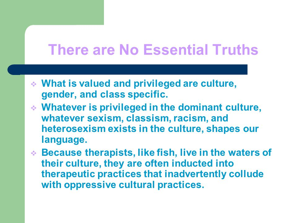 There are No Essential Truths  What is valued and privileged are culture, gender, and class specific.