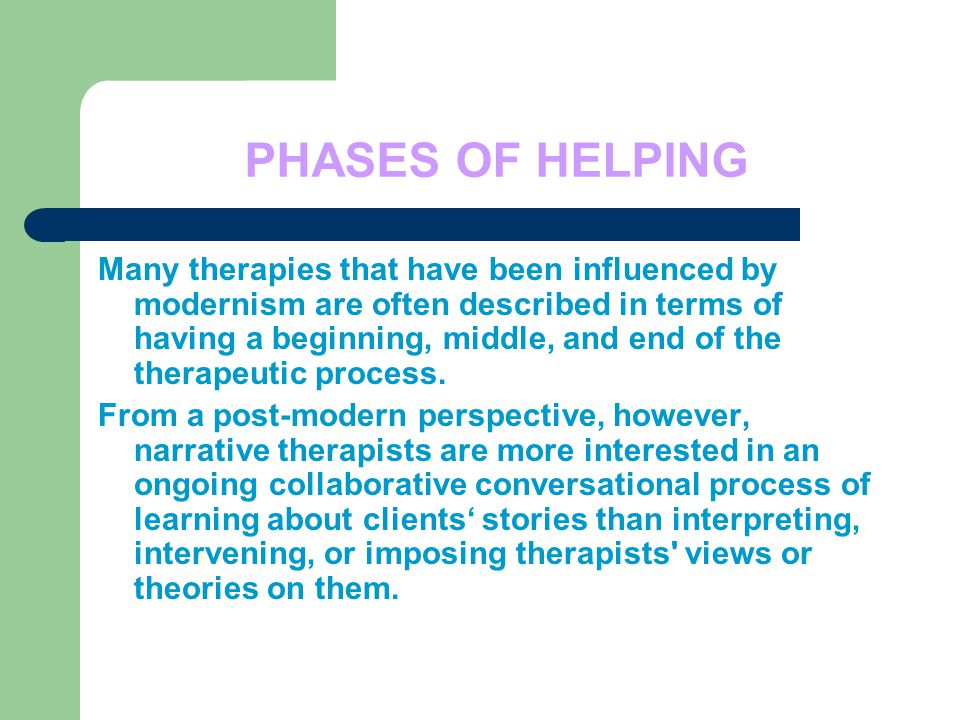 PHASES OF HELPING Many therapies that have been influenced by modernism are often described in terms of having a beginning, middle, and end of the therapeutic process.