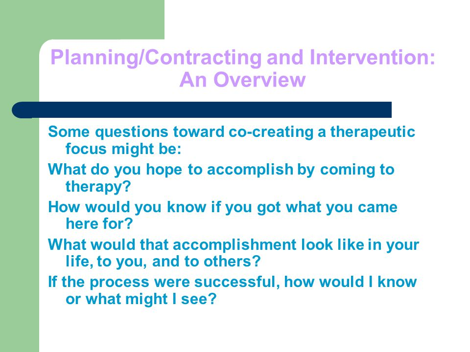 Planning/Contracting and Intervention: An Overview Some questions toward co-creating a therapeutic focus might be: What do you hope to accomplish by coming to therapy.
