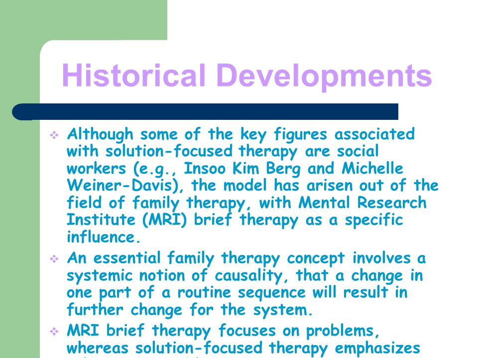 Historical Developments  Although some of the key figures associated with solution-focused therapy are social workers (e.g., Insoo Kim Berg and Michelle Weiner-Davis), the model has arisen out of the field of family therapy, with Mental Research Institute (MRI) brief therapy as a specific influence.