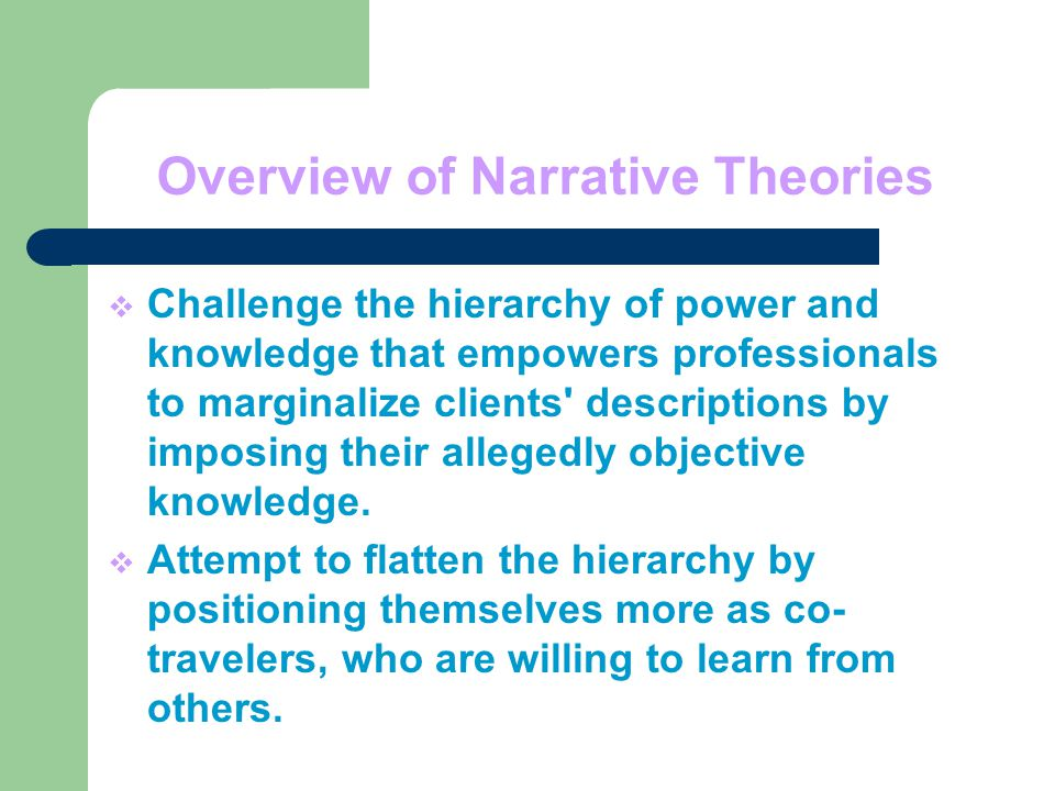 Overview of Narrative Theories  Challenge the hierarchy of power and knowledge that empowers professionals to marginalize clients descriptions by imposing their allegedly objective knowledge.