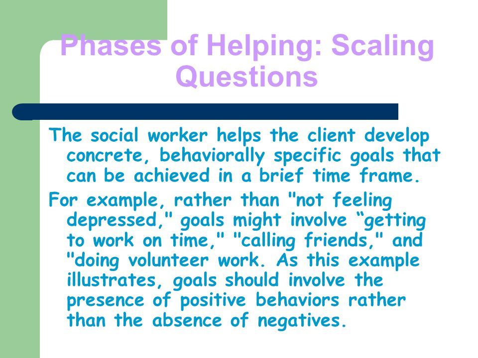 Phases of Helping: Scaling Questions The social worker helps the client develop concrete, behaviorally specific goals that can be achieved in a brief time frame.