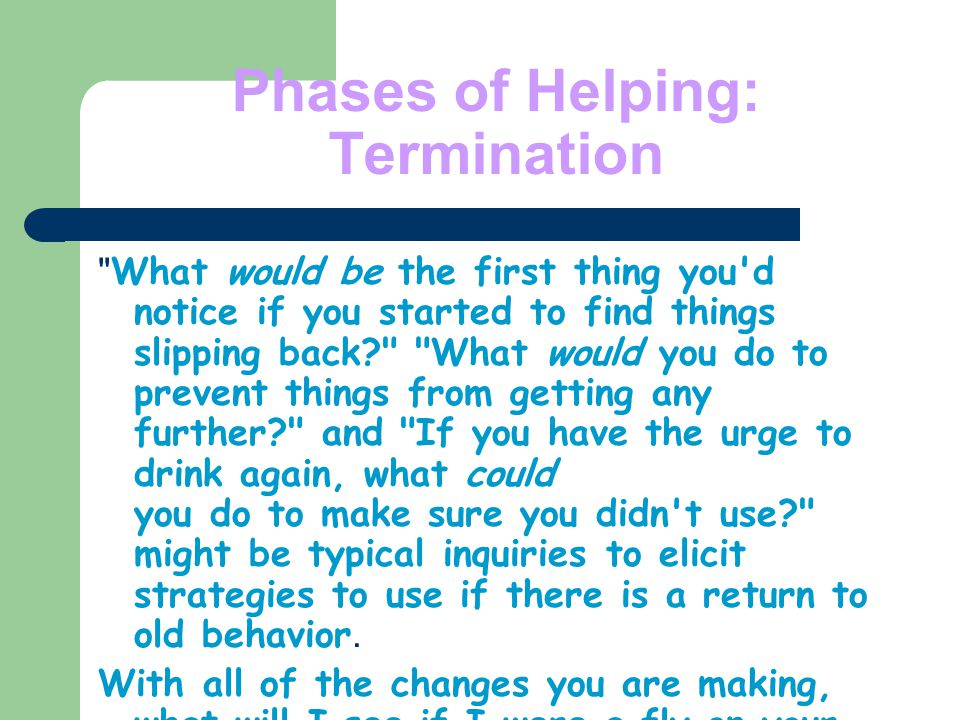 Phases of Helping: Termination What would be the first thing you d notice if you started to find things slipping back? What would you do to prevent things from getting any further? and If you have the urge to drink again, what could you do to make sure you didn t use? might be typical inquiries to elicit strategies to use if there is a return to old behavior.