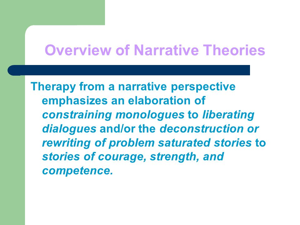 Overview of Narrative Theories Therapy from a narrative perspective emphasizes an elaboration of constraining monologues to liberating dialogues and/or the deconstruction or rewriting of problem saturated stories to stories of courage, strength, and competence.